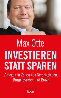 Investieren statt Sparen - Anlegen in Zeiten von Niedrigzinsen, Bargeldverbot und Brexit von Max Otte